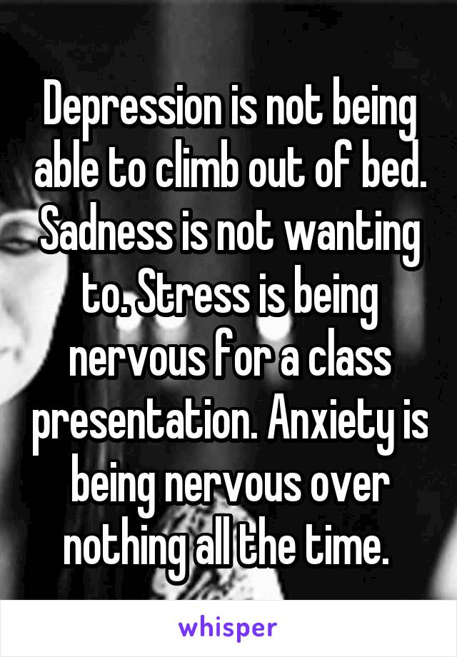 Depression is not being able to climb out of bed. Sadness is not wanting to. Stress is being nervous for a class presentation. Anxiety is being nervous over nothing all the time.