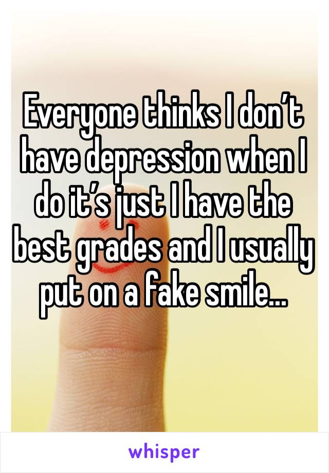 Everyone thinks I don't have depression when I do it's just I have the best grades and I usually put on a fake smile...