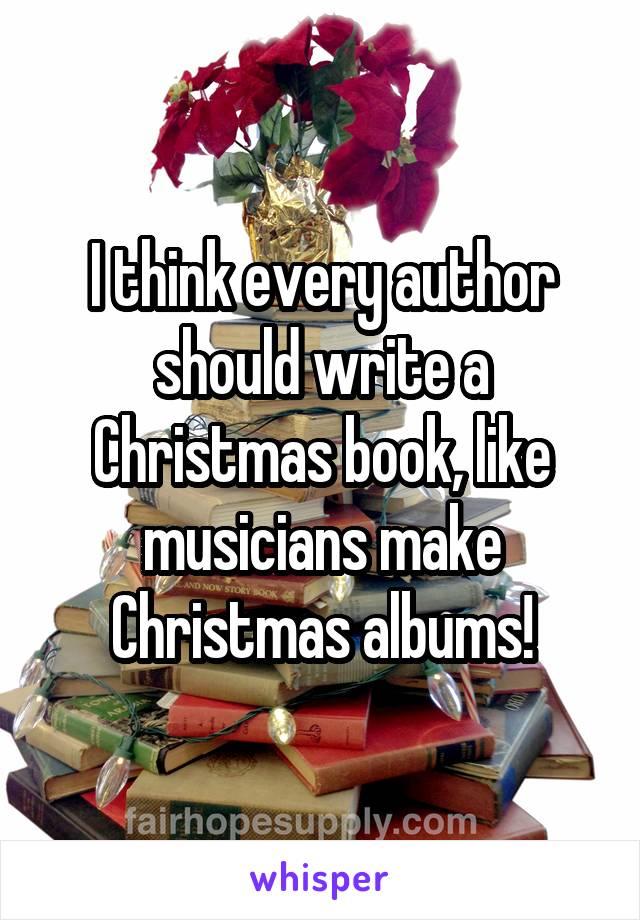 I think every author should write a Christmas book, like musicians make Christmas albums!