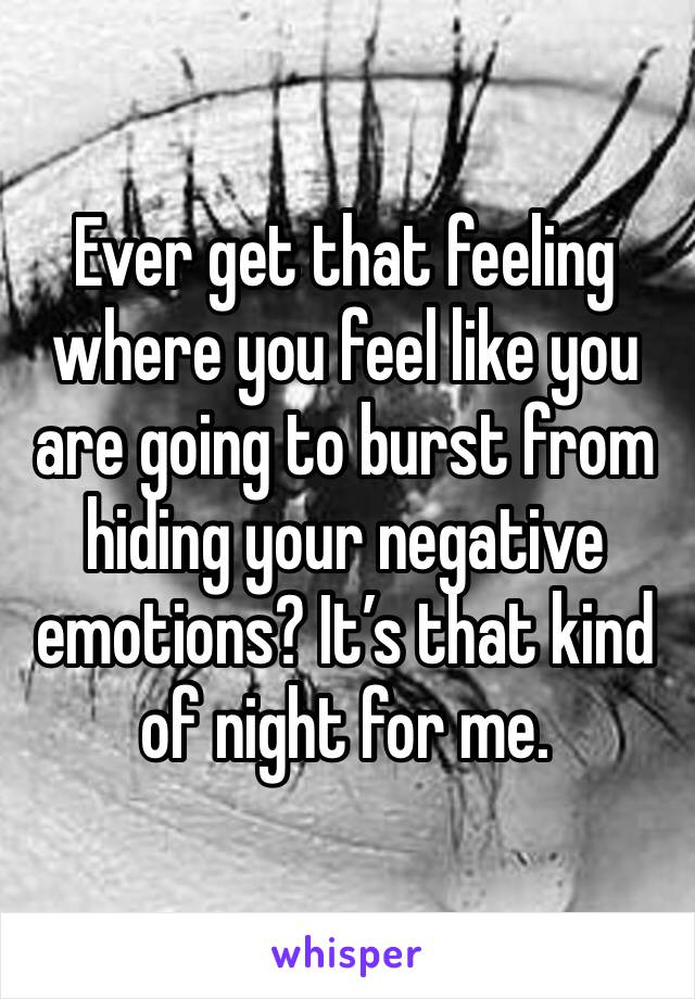 Ever get that feeling where you feel like you are going to burst from hiding your negative emotions? It's that kind of night for me.