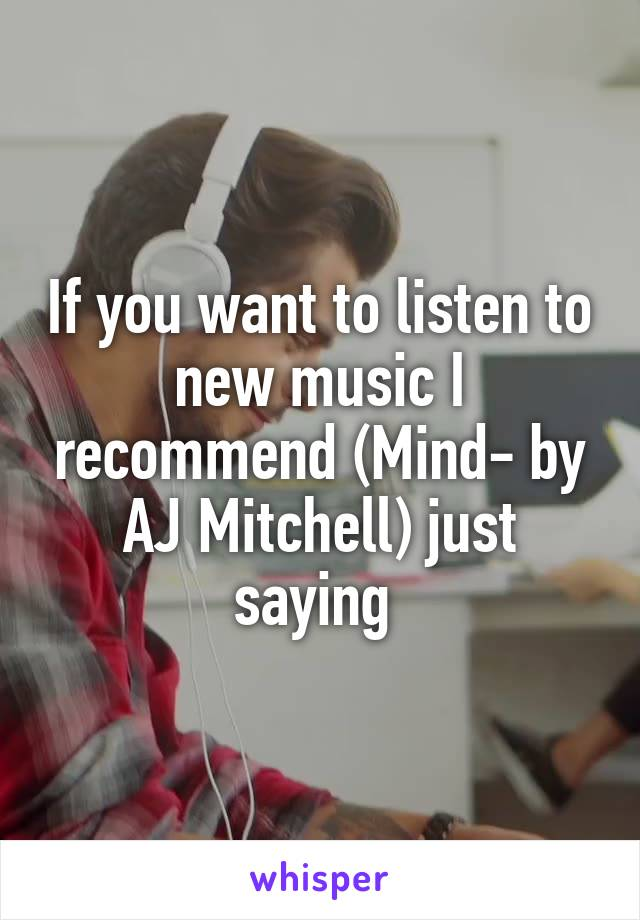 If you want to listen to new music I recommend (Mind- by AJ Mitchell) just saying