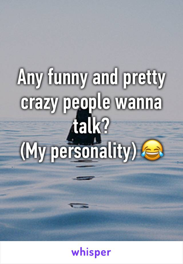 Any funny and pretty crazy people wanna talk?  (My personality) 😂