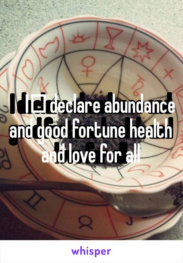 I️ declare abundance and good fortune health and love for all