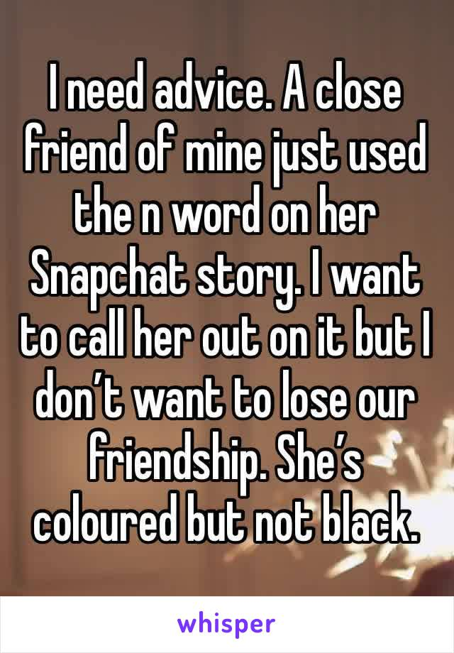 I need advice. A close friend of mine just used the n word on her Snapchat story. I want to call her out on it but I don't want to lose our friendship. She's coloured but not black.