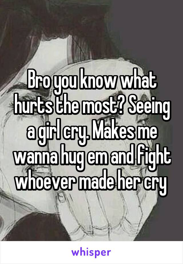 Bro you know what hurts the most? Seeing a girl cry. Makes me wanna hug em and fight whoever made her cry