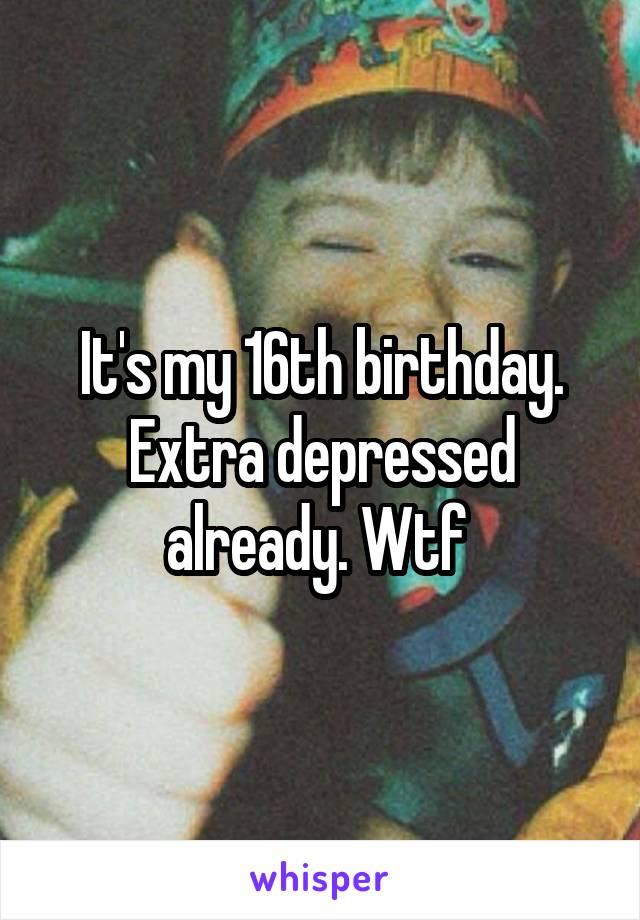 It's my 16th birthday. Extra depressed already. Wtf