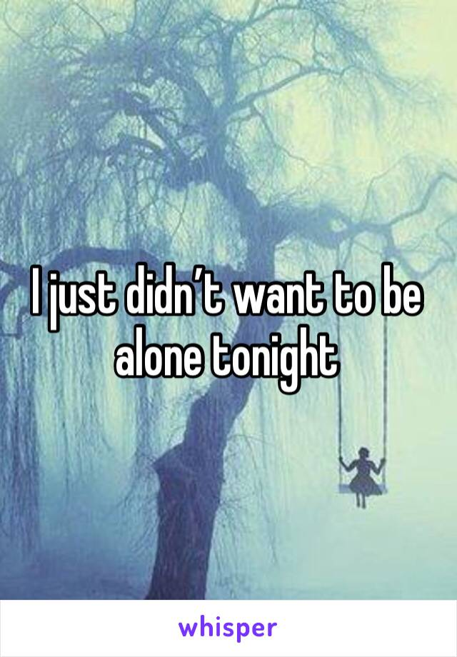 I just didn't want to be alone tonight