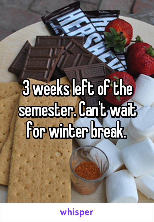 3 weeks left of the semester. Can't wait for winter break.