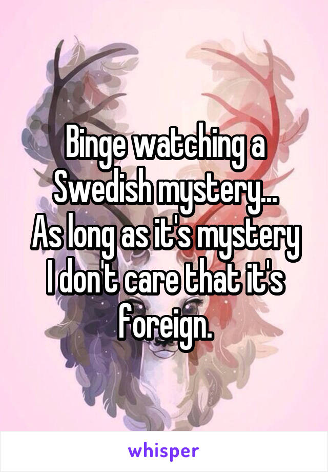 Binge watching a Swedish mystery... As long as it's mystery I don't care that it's foreign.