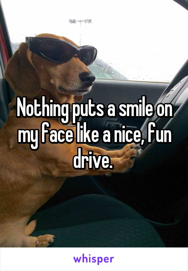 Nothing puts a smile on my face like a nice, fun drive.