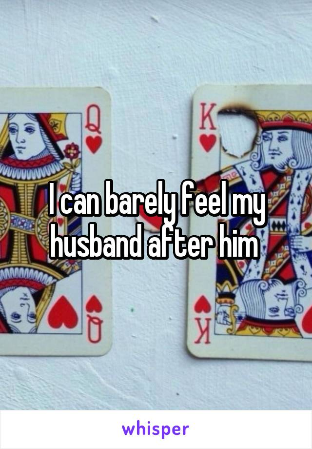 I can barely feel my husband after him