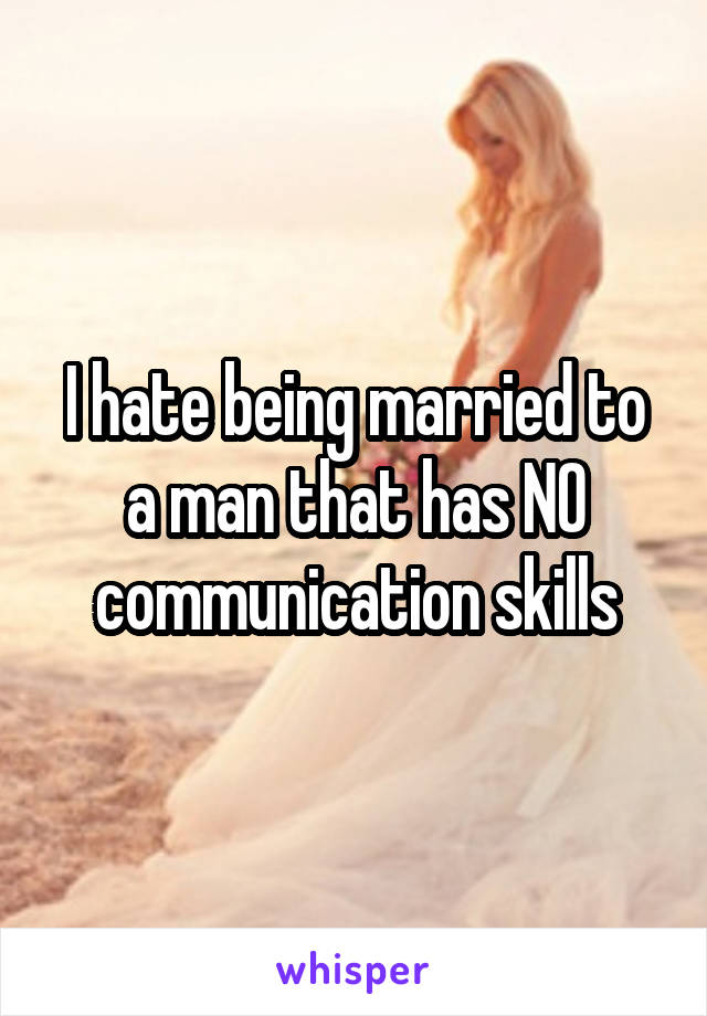 I hate being married to a man that has NO communication skills