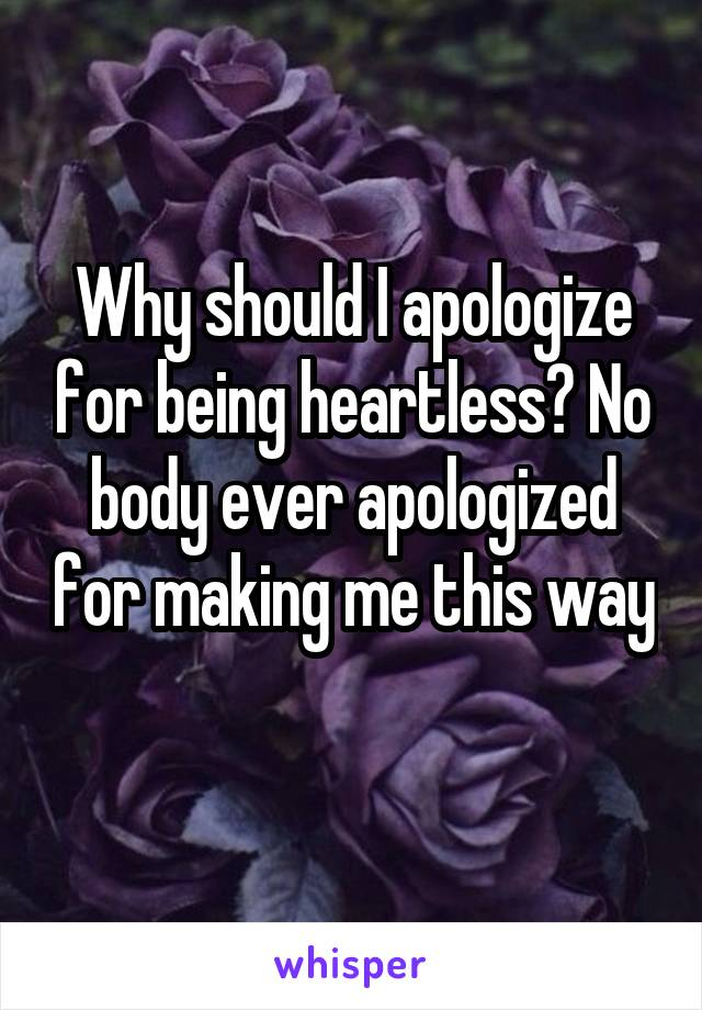 Why should I apologize for being heartless? No body ever apologized for making me this way