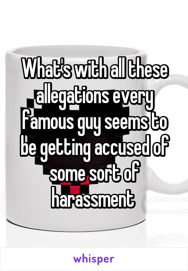 What's with all these allegations every famous guy seems to be getting accused of some sort of harassment