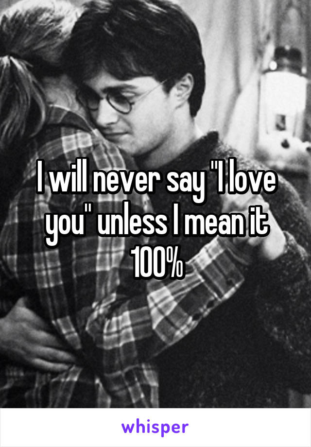"I will never say ""I love you"" unless I mean it 100%"