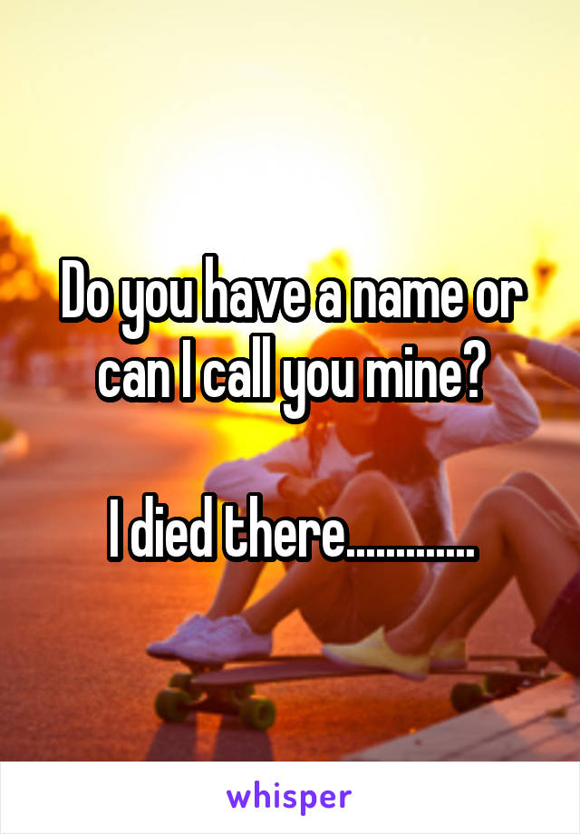 Do you have a name or can I call you mine?  I died there.............