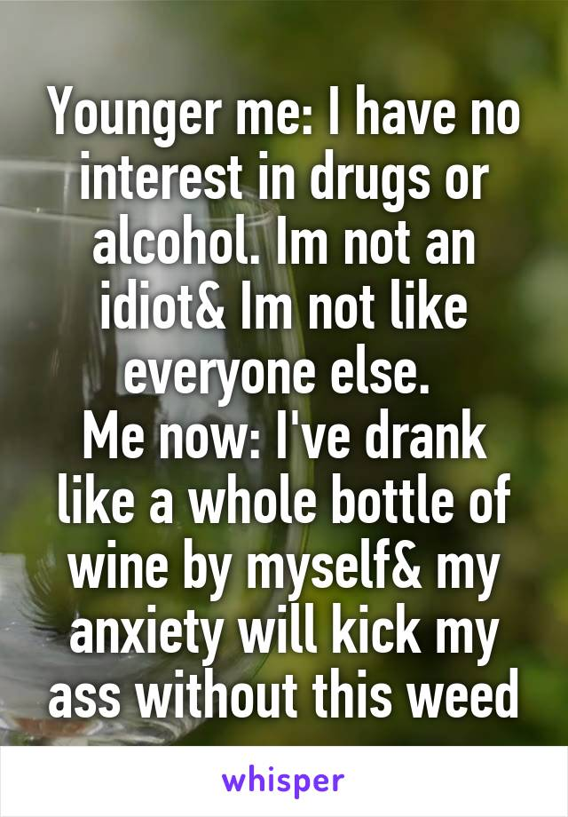 Younger me: I have no interest in drugs or alcohol. Im not an idiot& Im not like everyone else.  Me now: I've drank like a whole bottle of wine by myself& my anxiety will kick my ass without this weed