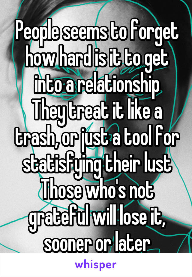 People seems to forget how hard is it to get into a relationship They treat it like a trash, or just a tool for statisfying their lust Those who's not grateful will lose it, sooner or later