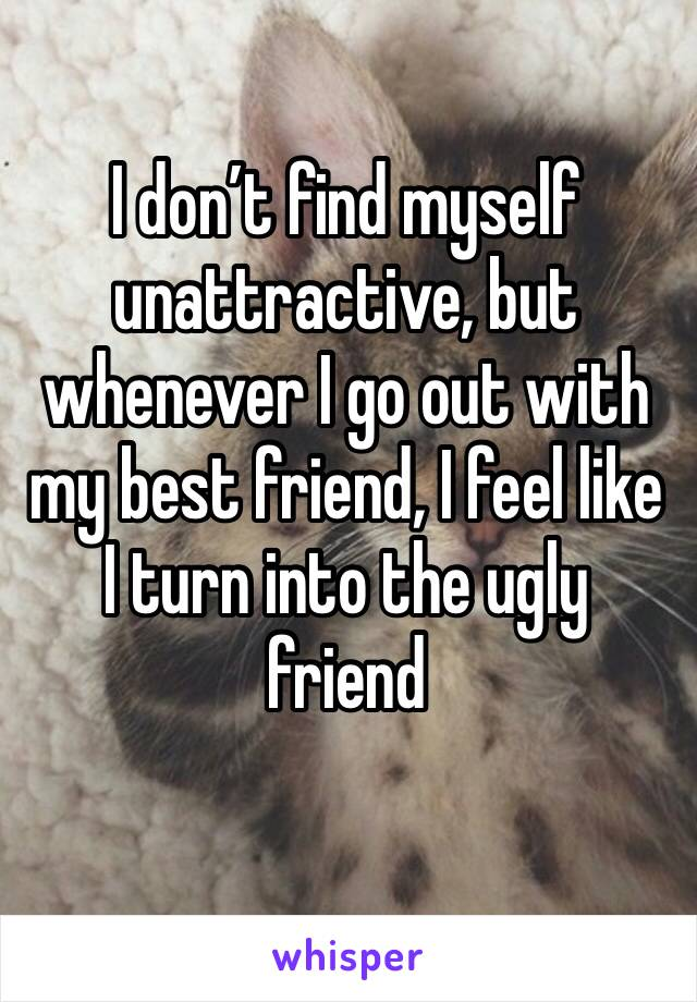I don't find myself unattractive, but whenever I go out with my best friend, I feel like I turn into the ugly friend