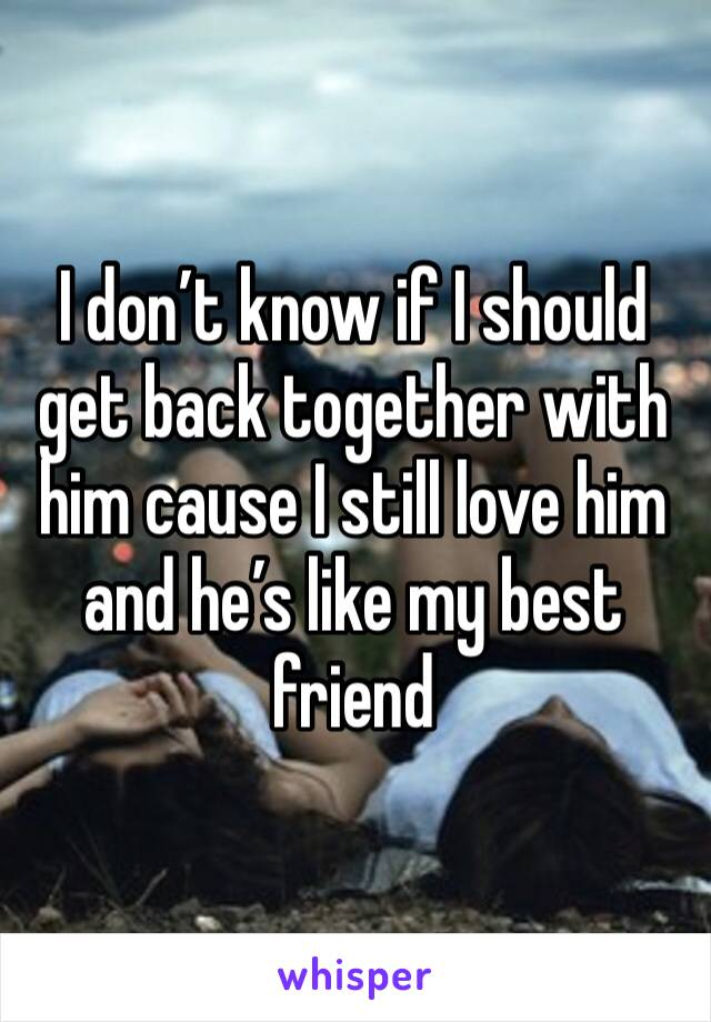 I don't know if I should get back together with him cause I still love him and he's like my best friend