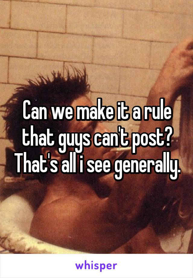 Can we make it a rule that guys can't post? That's all i see generally.
