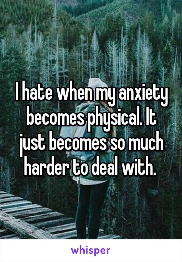 I hate when my anxiety becomes physical. It just becomes so much harder to deal with.