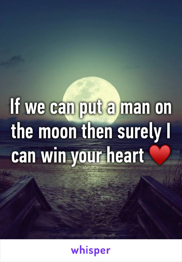 If we can put a man on the moon then surely I can win your heart ♥️