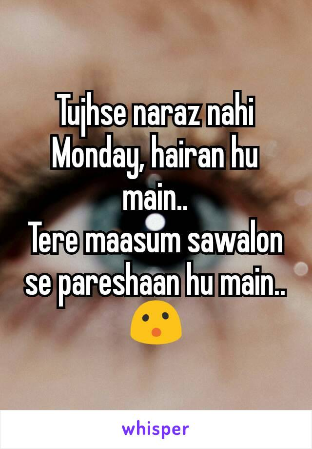 Tujhse naraz nahi Monday, hairan hu main.. Tere maasum sawalon se pareshaan hu main.. 😮