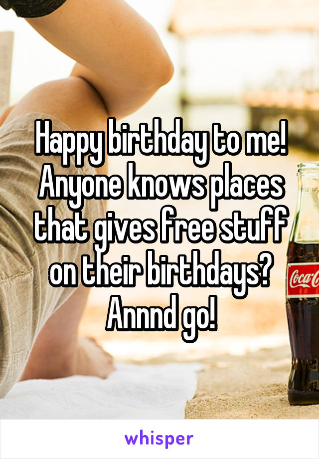 Happy birthday to me! Anyone knows places that gives free stuff on their birthdays? Annnd go!