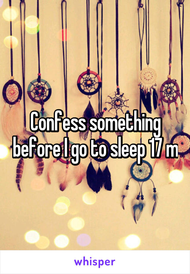 Confess something before I go to sleep 17 m