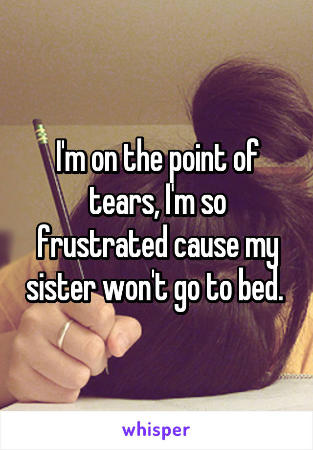 I'm on the point of tears, I'm so frustrated cause my sister won't go to bed.