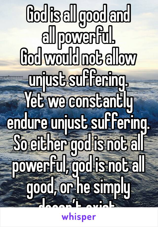 God is all good and all powerful. God would not allow unjust suffering. Yet we constantly endure unjust suffering. So either god is not all powerful, god is not all good, or he simply doesn't exist.