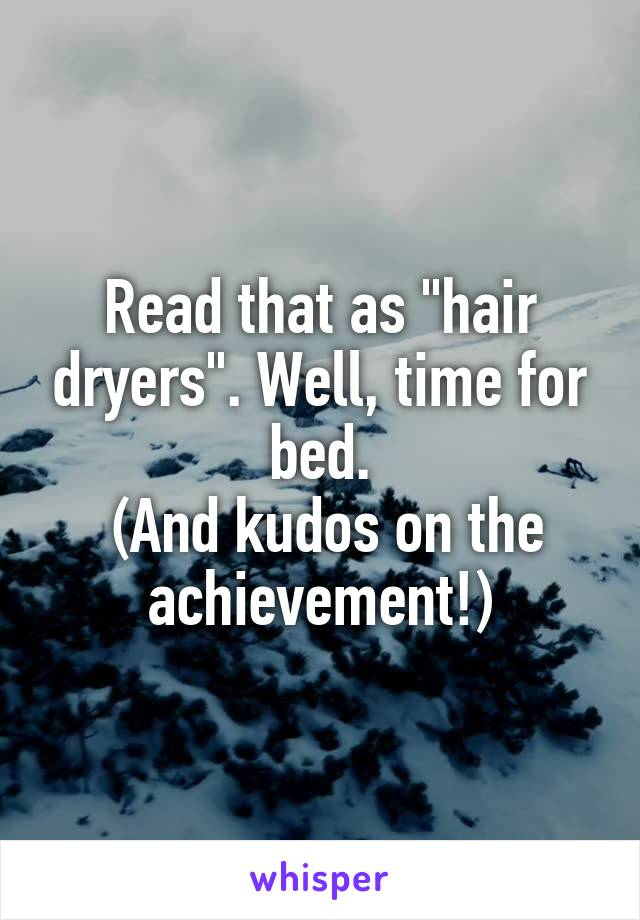 "Read that as ""hair dryers"". Well, time for bed.  (And kudos on the achievement!)"