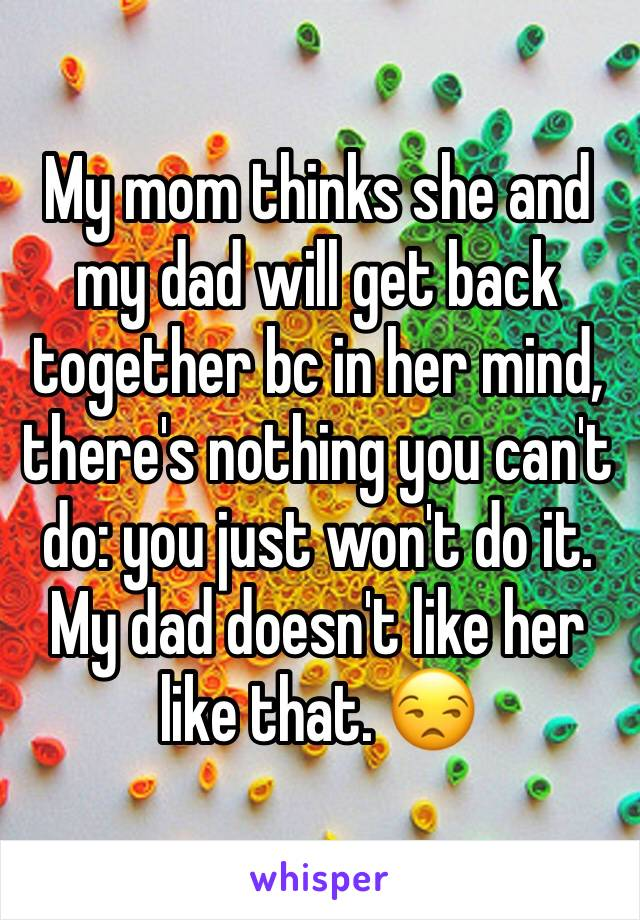 My mom thinks she and my dad will get back together bc in her mind, there's nothing you can't do: you just won't do it. My dad doesn't like her like that. 😒