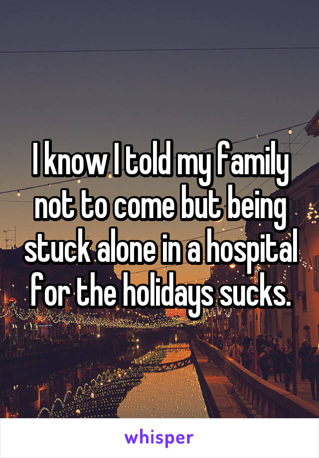 I know I told my family not to come but being stuck alone in a hospital for the holidays sucks.