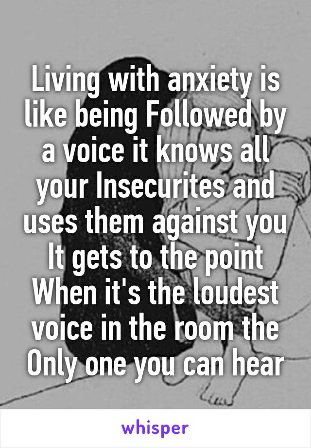 Living with anxiety is like being Followed by a voice it knows all your Insecurites and uses them against you It gets to the point When it's the loudest voice in the room the Only one you can hear