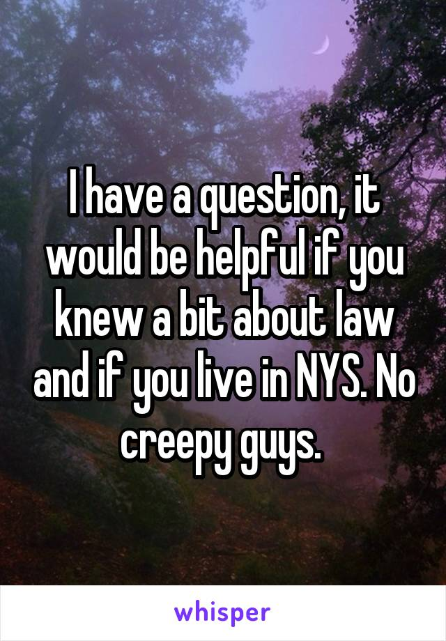 I have a question, it would be helpful if you knew a bit about law and if you live in NYS. No creepy guys.
