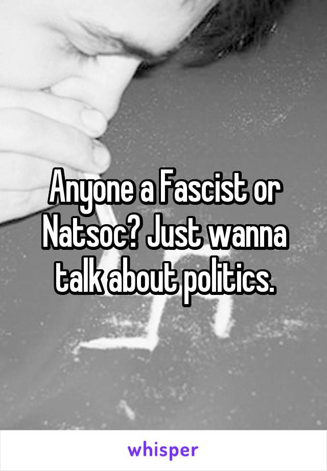Anyone a Fascist or Natsoc? Just wanna talk about politics.