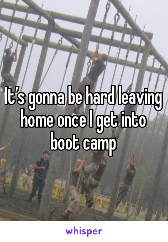 It's gonna be hard leaving home once I get into boot camp