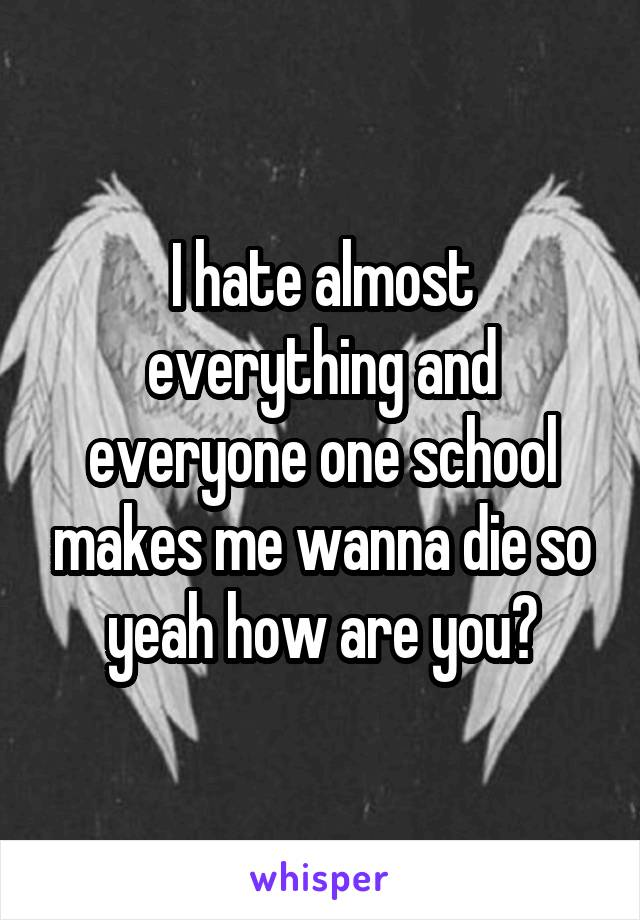 I hate almost everything and everyone one school makes me wanna die so yeah how are you?