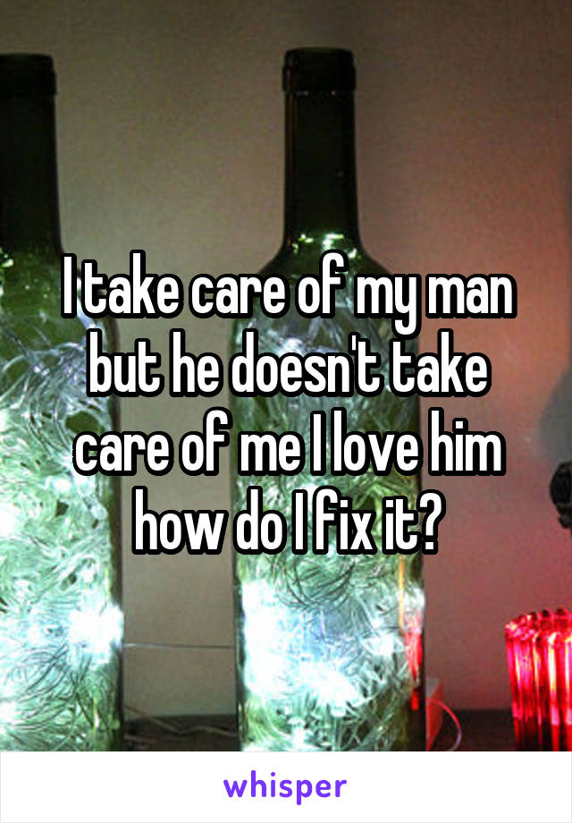 I take care of my man but he doesn't take care of me I love him how do I fix it?