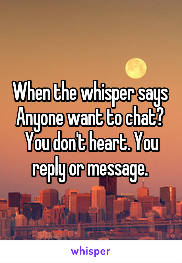 When the whisper says  Anyone want to chat?  You don't heart. You reply or message.