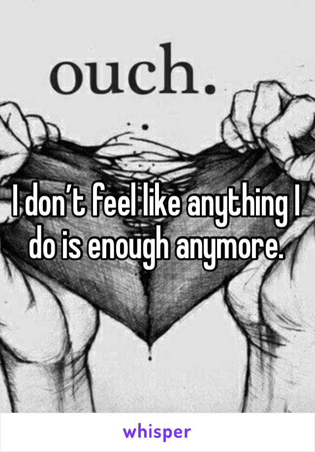 I don't feel like anything I do is enough anymore.
