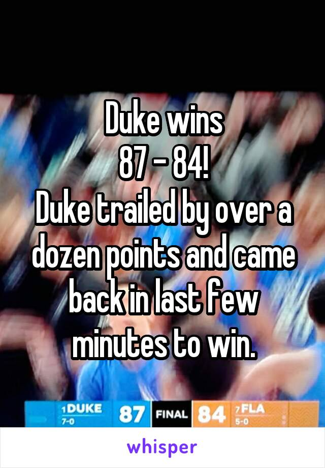 Duke wins 87 - 84! Duke trailed by over a dozen points and came back in last few minutes to win.