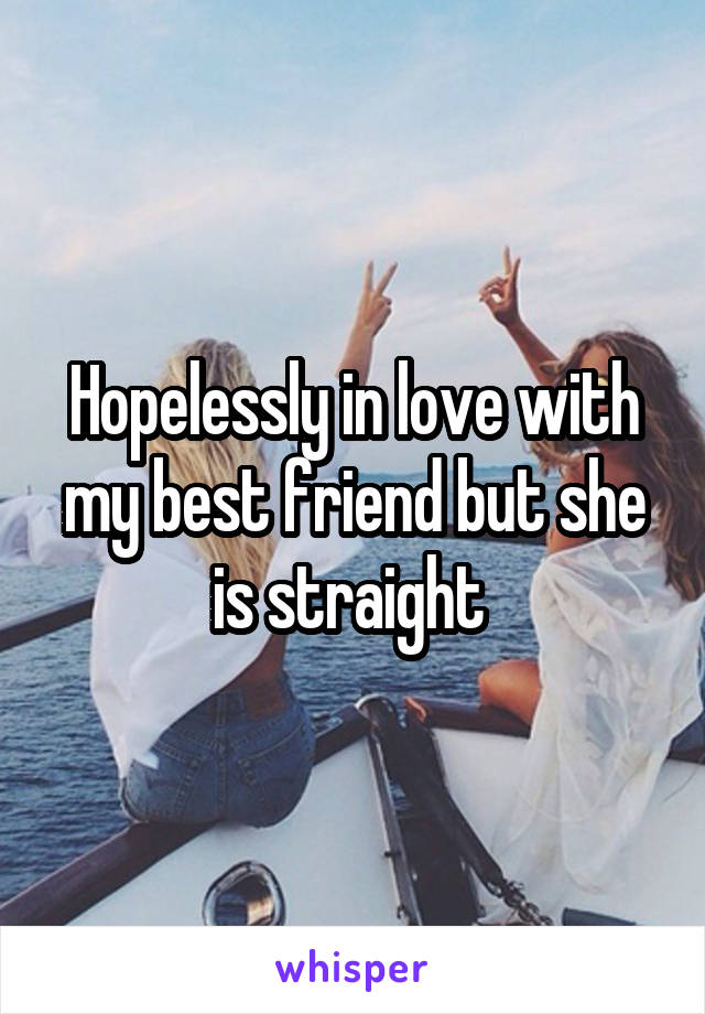 Hopelessly in love with my best friend but she is straight