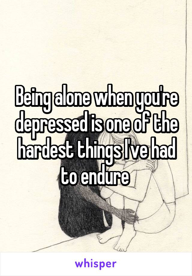 Being alone when you're depressed is one of the hardest things I've had to endure
