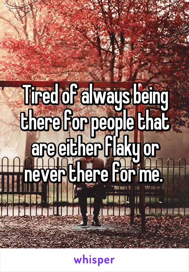 Tired of always being there for people that are either flaky or never there for me.