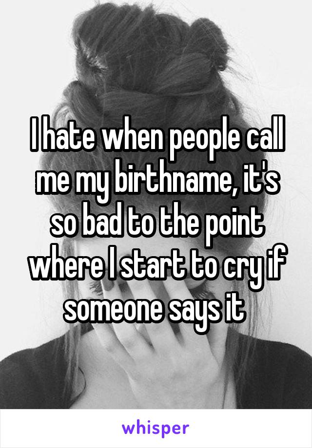 I hate when people call me my birthname, it's so bad to the point where I start to cry if someone says it