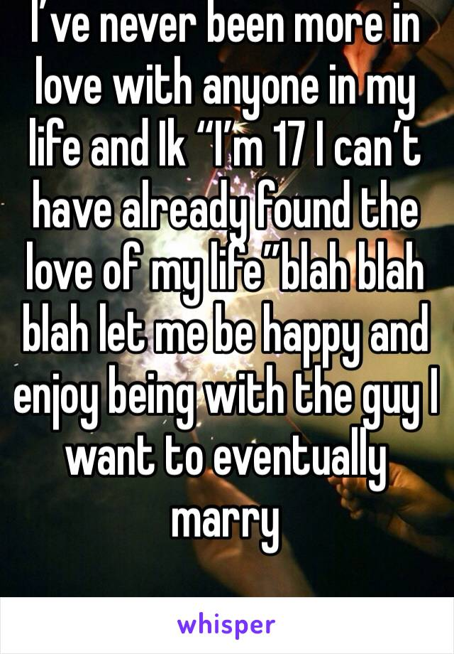 """I've never been more in love with anyone in my life and Ik """"I'm 17 I can't have already found the love of my life""""blah blah blah let me be happy and enjoy being with the guy I want to eventually marry"""
