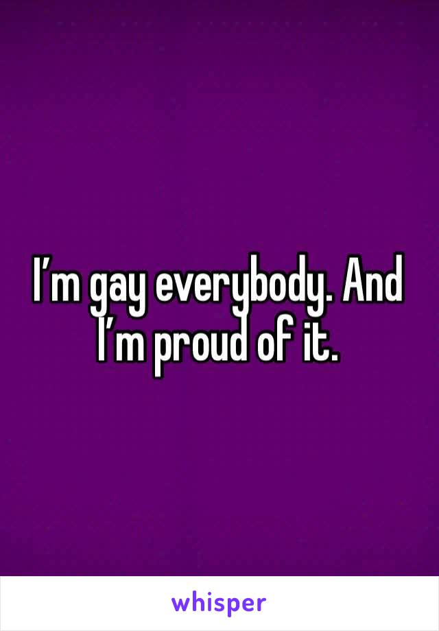 I'm gay everybody. And I'm proud of it.